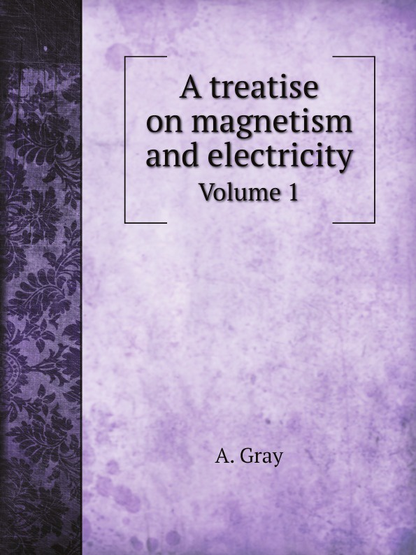 A. Gray A treatise on magnetism and electricity. Volume 1 andrew gray a treatise on spinning machinery