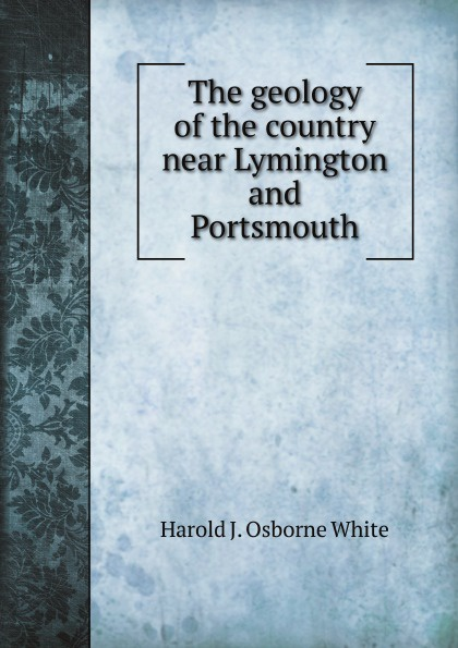 H.J.O. White The geology of the country near Lymington and Portsmouth