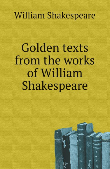 W. Shakespeare Golden texts from the works of William Shakespeare songs from shakespeare