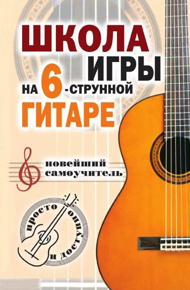 Н.Г. Шиндина Школа игры на шестиструнной гитаре: новейший самоучитель: Просто и доступно
