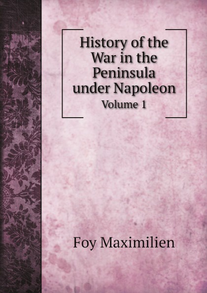 Foy Maximilien History of the War in the Peninsula under Napoleon. Volume 1 scott w life of napoleon volume 1