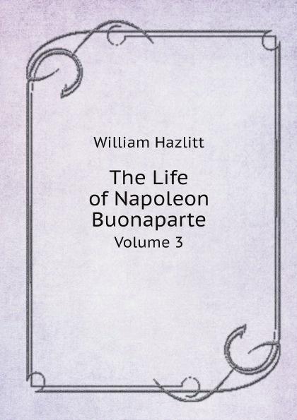 William Hazlitt The Life of Napoleon Buonaparte. Volume 3 scott w life of napoleon volume 1