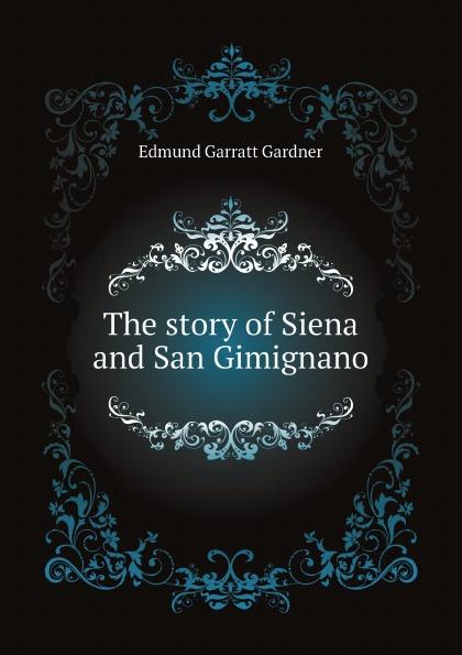 Edmund Garratt Gardner The story of Siena and San Gimignano gardner edmund g the story of siena and san gimignano