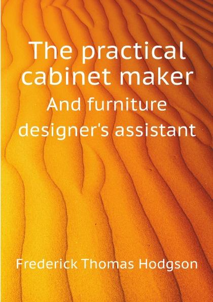 F.T. Hodgson The practical cabinet maker. And furniture designers assistant furniture 0 interest