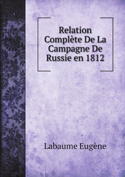 Labaume Eugène Relation Complete De La Campagne De Russie en 1812 mortonval histoire de la guerre de russie en 1812