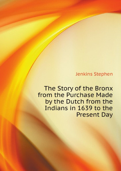 S. Jenkins The Story of the Bronx from the Purchase Made by the Dutch from the Indians in 1639 to the Present Day
