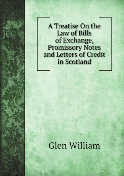 Glen William A Treatise On the Law of Bills of Exchange, Promissory Notes and Letters of Credit in Scotland william bell a dictionary and digest of the law of scotland