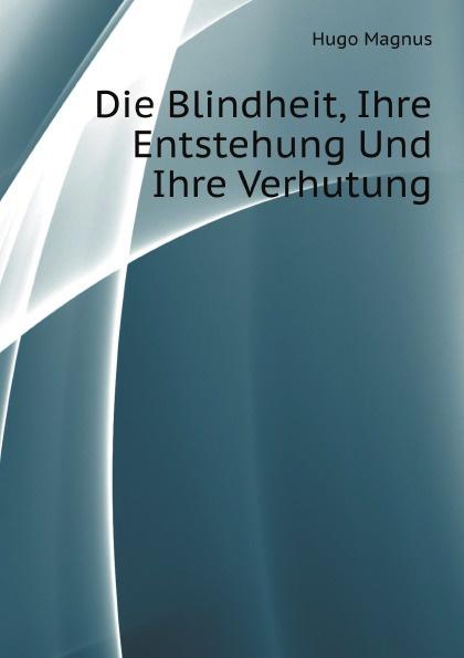 H. Magnus Die Blindheit, Ihre Entstehung Und Ihre Verhutung