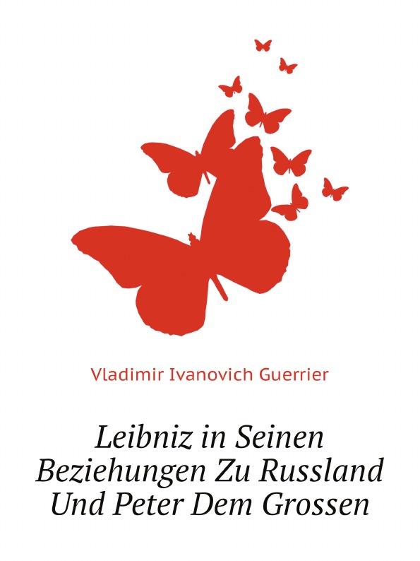 Vladimir Ivanovich Guerrier Leibniz in Seinen Beziehungen Zu Russland Und Peter Dem Grossen