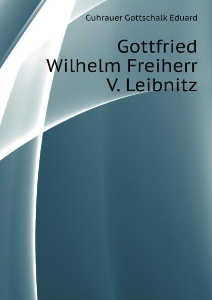 G.E. Guhrauer Gottfried Wilhelm Freiherr V. Leibnitz
