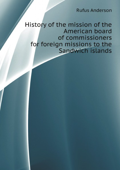R. Anderson History of the mission of the American board of commissioners for foreign missions to the Sandwich islands