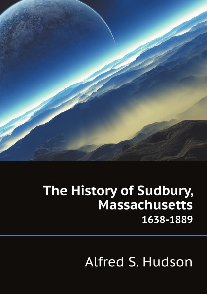 A.S. Hudson The History of Sudbury, Massachusetts. 1638-1889 toby keith sudbury