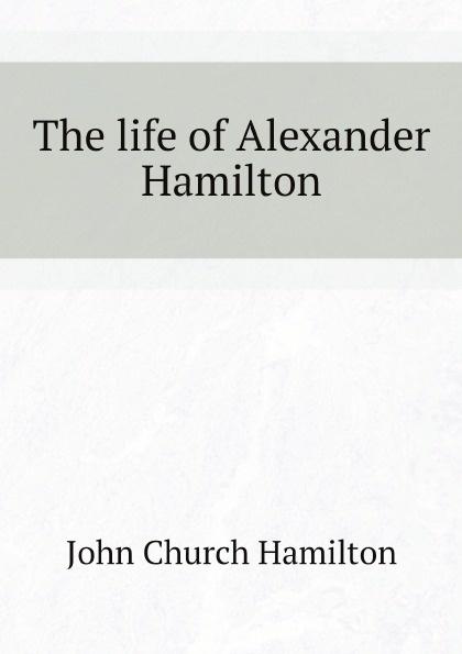 John Church Hamilton The life of Alexander Hamilton
