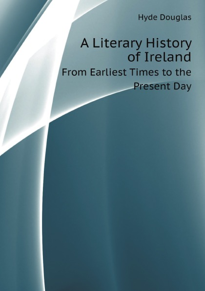 D. Hyde A Literary History of Ireland. From Earliest Times to the Present Day