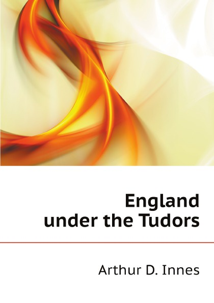 A.D. Innes England under the Tudors tudors