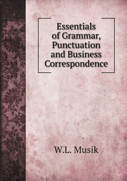 Фото - W.L. Musik Essentials of Grammar, Punctuation and Business Correspondence random house webster s grammar usage and punctuation