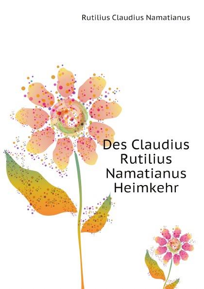 R.C. Namatianus Des Claudius Rutilius Namatianus Heimkehr rutilius claudius namatianus itinerarium sive de reditus quae supersunt latin edition
