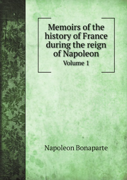 Napoleon Bonaparte Memoirs of the history of France during the reign of Napoleon. Volume 1 napoleon bonaparte memoirs of the history of france during the reign of napoleon volume 1