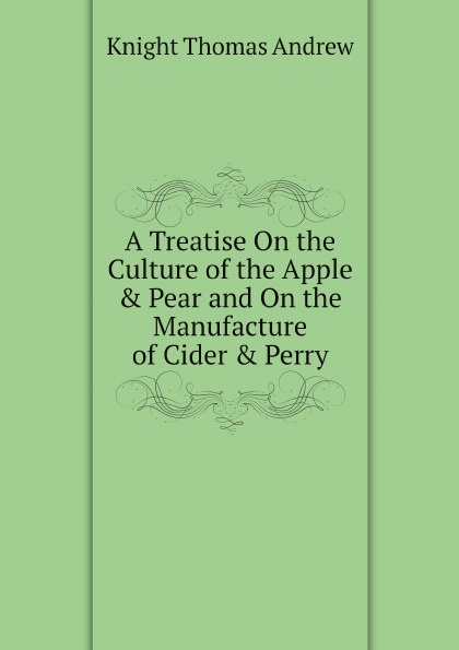 Knight Thomas Andrew A Treatise On the Culture of the Apple . Pear and On the Manufacture of Cider . Perry andrew gray a treatise on spinning machinery