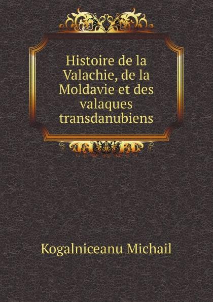 M. Kogalniceanu Histoire de la Valachie, de la Moldavie et des valaques transdanubiens