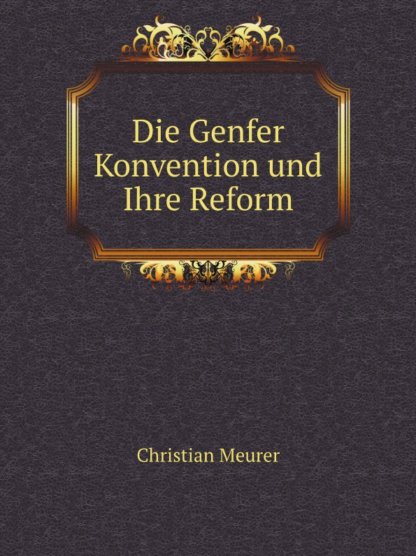 C. Meurer Die Genfer Konvention und Ihre Reform
