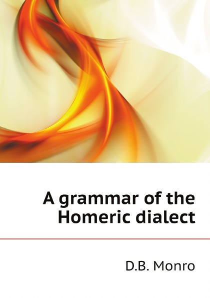 D.B. Monro A grammar of the Homeric dialect