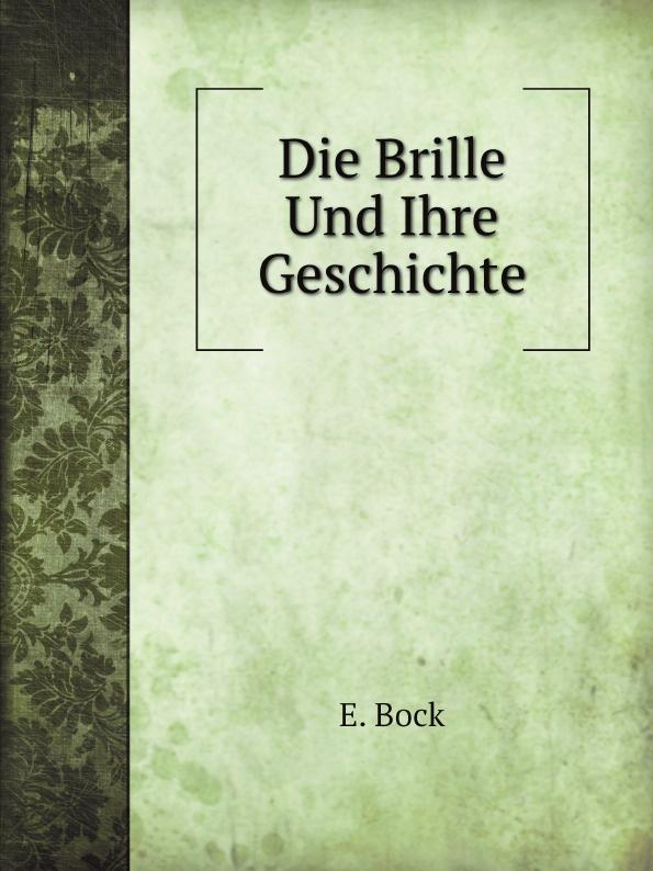 E. Bock Die Brille Und Ihre Geschichte