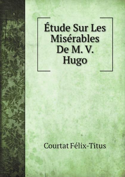 Courtat Félix-Titus Etude Sur Les Miserables De M. V. Hugo les miserables bk mp3 pk
