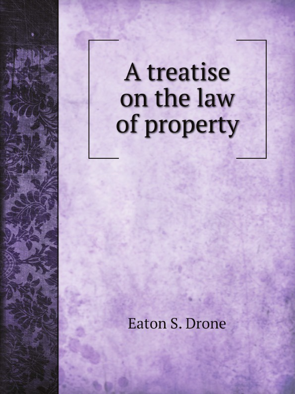 Eaton S. Drone A treatise on the law of property rapalje stewart a treatise on the law of larceny and kindred offenses