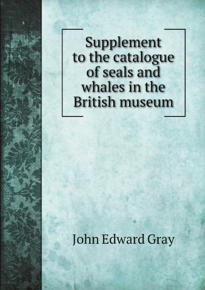 John Edward Gray Supplement to the catalogue of seals and whales in the British museum