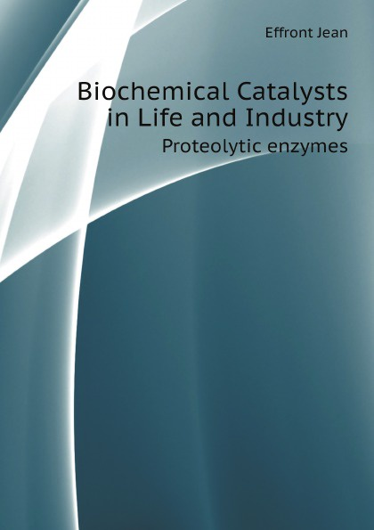 Effront Jean Biochemical Catalysts in Life and Industry. Proteolytic enzymes
