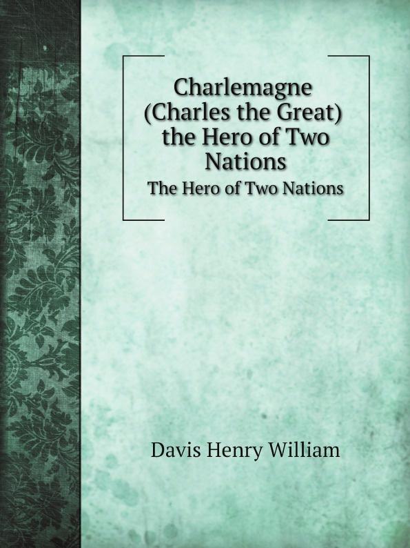 Davis Henry William Charlemagne. The Hero of Two Nations justine davis backstreet hero
