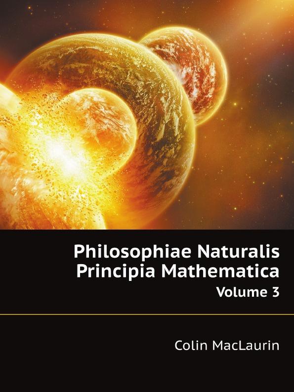 C. Maclaurin Philosophiae Naturalis Principia Mathematica. Volume 3 isaac newton philosophiae naturalis principia mathematica volume 1