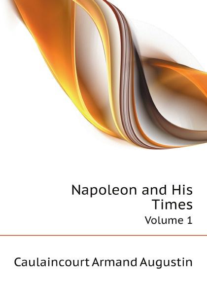 A.A. Caulaincourt Napoleon and His Times. Volume 1