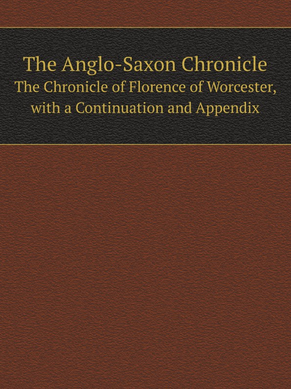 The Anglo-Saxon Chronicle. The Chronicle of Florence of Worcester, with a Continuation and Appendix неизвестный автор the anglo saxon chronicle