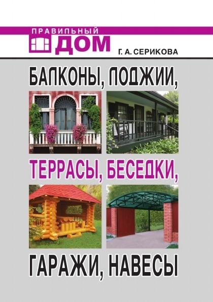 Г.А. Серикова Балконы, лоджии, террасы, беседки, гаражи, навесы е в доброва современные балконы и лоджии оригинальные идеи новейшие материалы и технологии работ