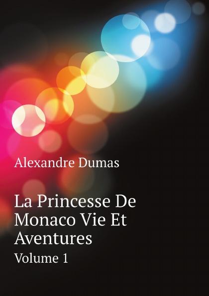 Alexandre Dumas La Princesse De Monaco Vie Et Aventures. Volume 1