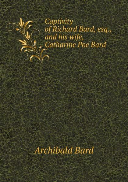 A. Bard Captivity of Richard Bard, esq., and his wife, Catharine Poe Bard