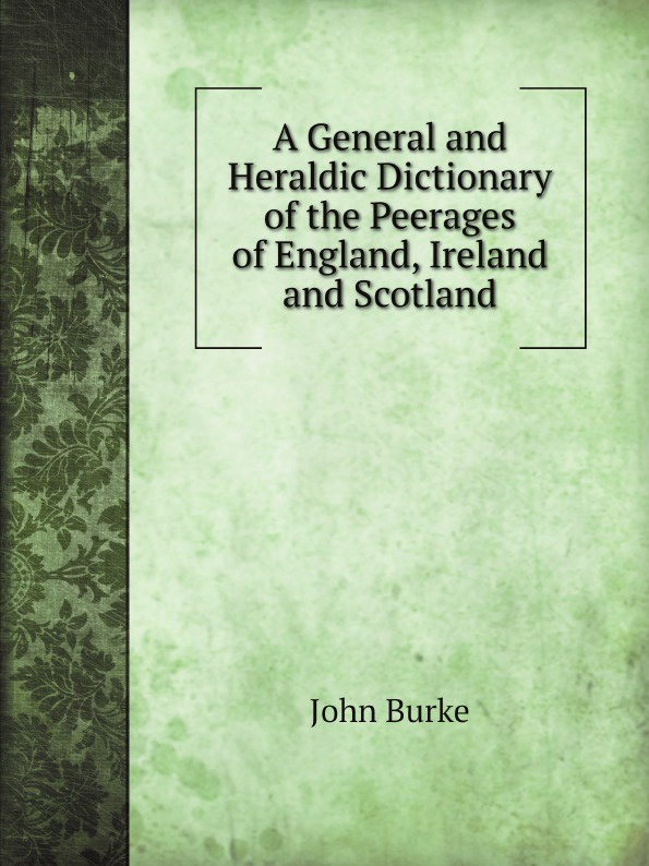 John Burke A General and Heraldic Dictionary of the Peerages of England, Ireland and Scotland william bell a dictionary and digest of the law of scotland