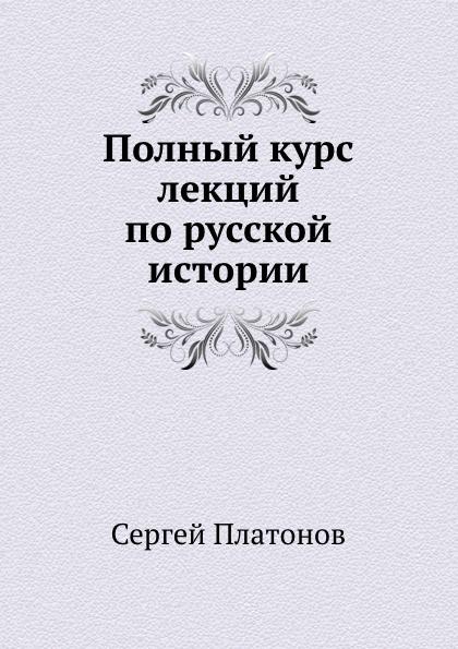 С. Платонов Полный курс лекций по русской истории платонов о уроки русской экономической мысли