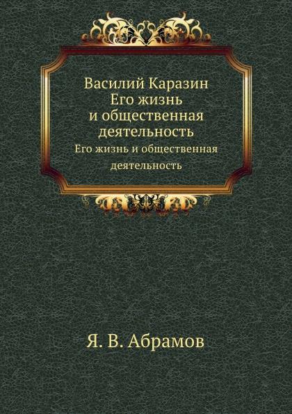 Я.В. Абрамов Василий Каразин. Его жизнь и общественная деятельность я в абрамов в н каразин его жизнь и общественная деятельность
