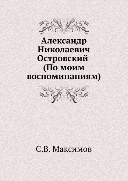 С. Максимов Александр Николаевич Островский (По моим воспоминаниям)