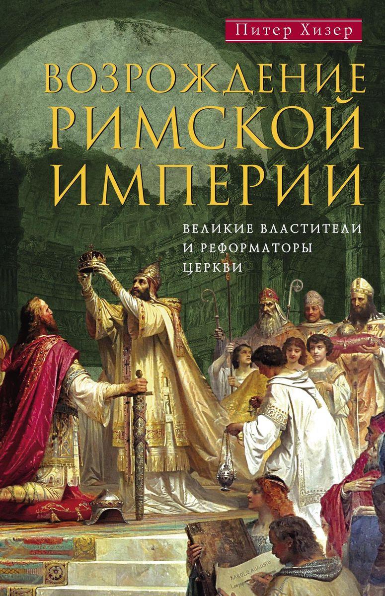 Питер Хизер Возрождение Римской империи. Великие властители и реформаторы Церкви