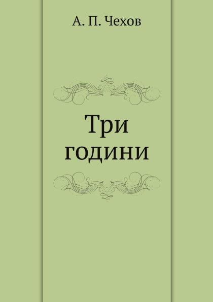 А. П. Чехов Три години а п тусичишный образность русской классической прозы учебное пособие