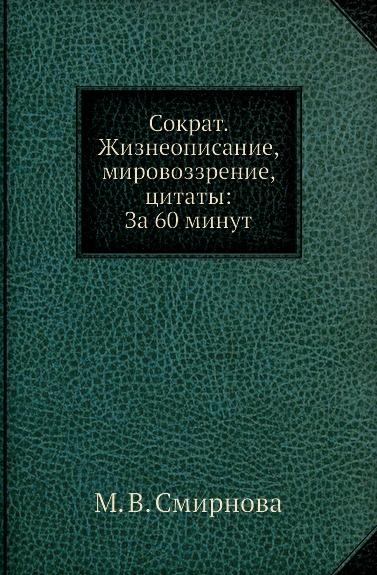 М.В. Смирнова Сократ. Жизнеописание, мировоззрение, цитаты: За 60 минут