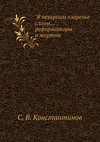 """Книга """"В неверном озаренье славы..."""": реформаторы и жертвы. С.В. Константинов"""