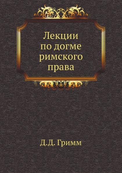 Д.Д. Гримм Лекции по догме римского права
