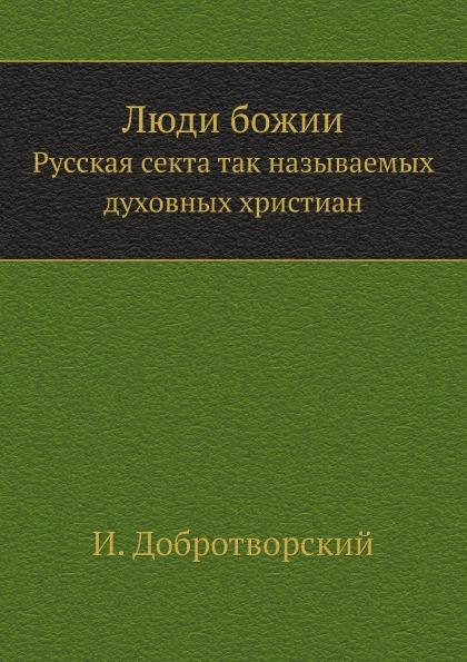 И. Добротворский Люди божии. Русская секта так называемых духовных христиан