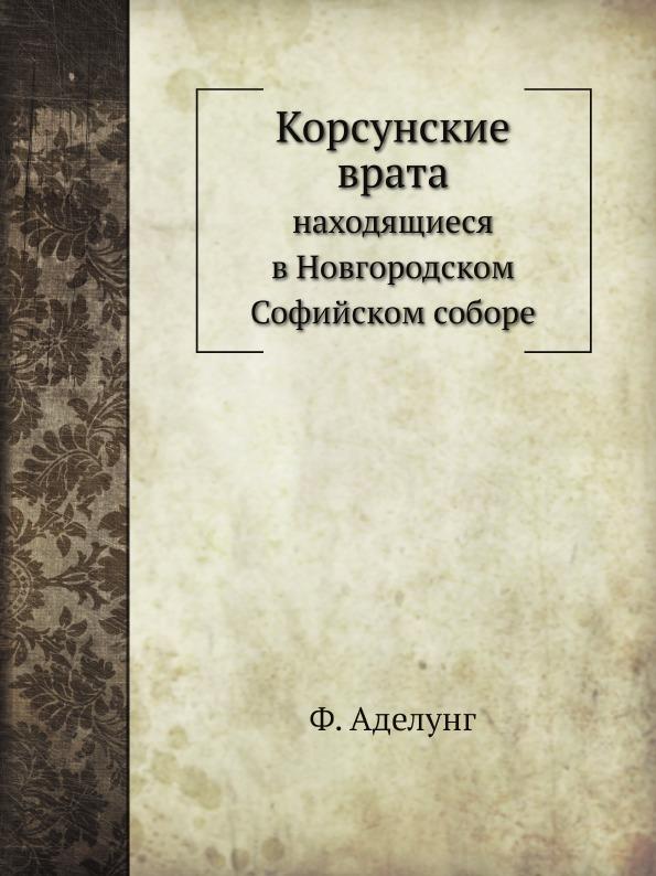 Ф. Аделунг Корсунские врата, находящиеся в Новгородском Софийском соборе цена