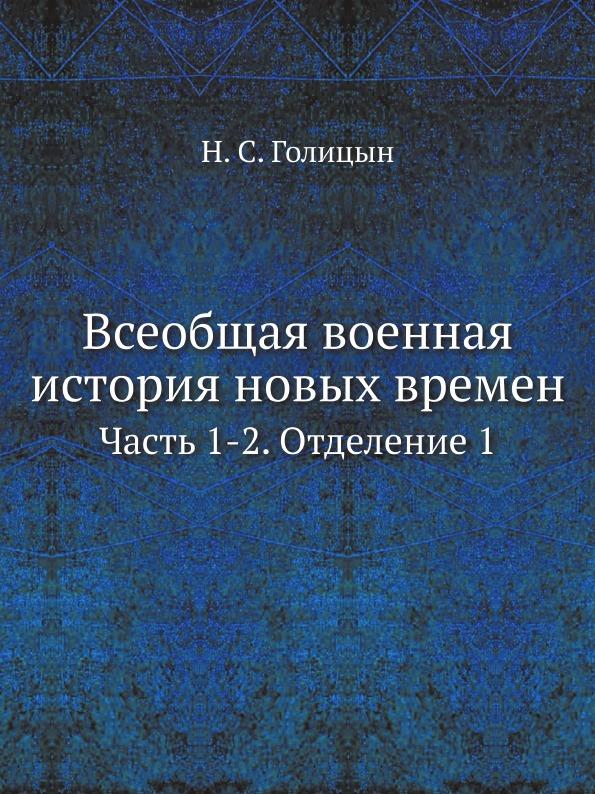 Н. С. Голицын Всеобщая военная история новых времен. Часть 1-2. Отделение 1